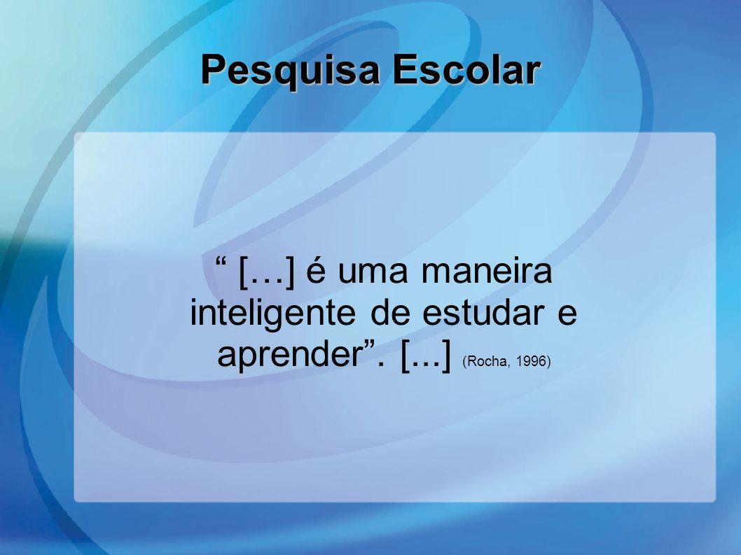 Pesquisa Escolar […] é uma maneira inteligente de estudar e aprender . [...] (Rocha, 1996) 39.